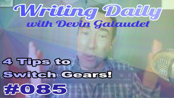 085 Writing Daily: 4 Tips To Switch Gears