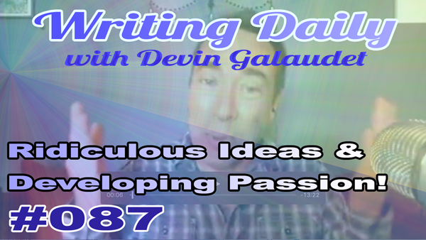 087 Writing Daily: Ridiculous Details And Developing Passion